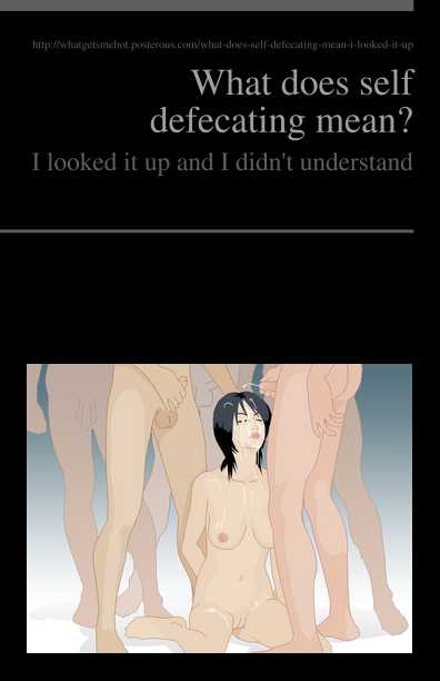 http://pediapress.com/assets/cover/get_preview_front/?subtitle=I+looked+it+up+and+I+didn%27t+understand&language=en&title=What+does+self+defecating+mean%3F&cover_color=&cover_style=nico_0&editor=http%3A%2F%2Fwhatgetsmehot.posterous.com%2Fwhat-does-self-defecating-mean-i-looked-it-up&collection_id=6deb12942c2f2e60f84bb34e17922e&title_image=File%3AWikibukkake.png